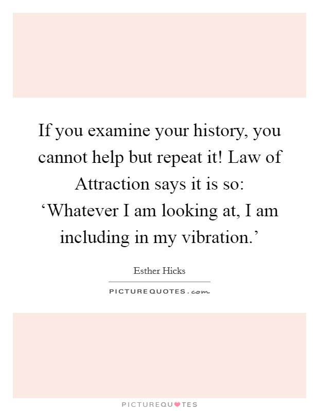 If you examine your history, you cannot help but repeat it! Law of Attraction says it is so: 'Whatever I am looking at, I am including in my vibration.' Picture Quote #1