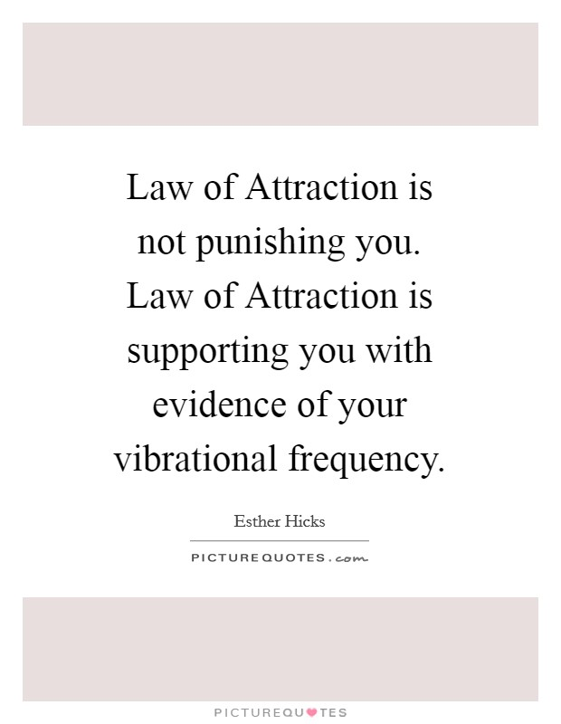 Law of Attraction is not punishing you. Law of Attraction is supporting you with evidence of your vibrational frequency Picture Quote #1