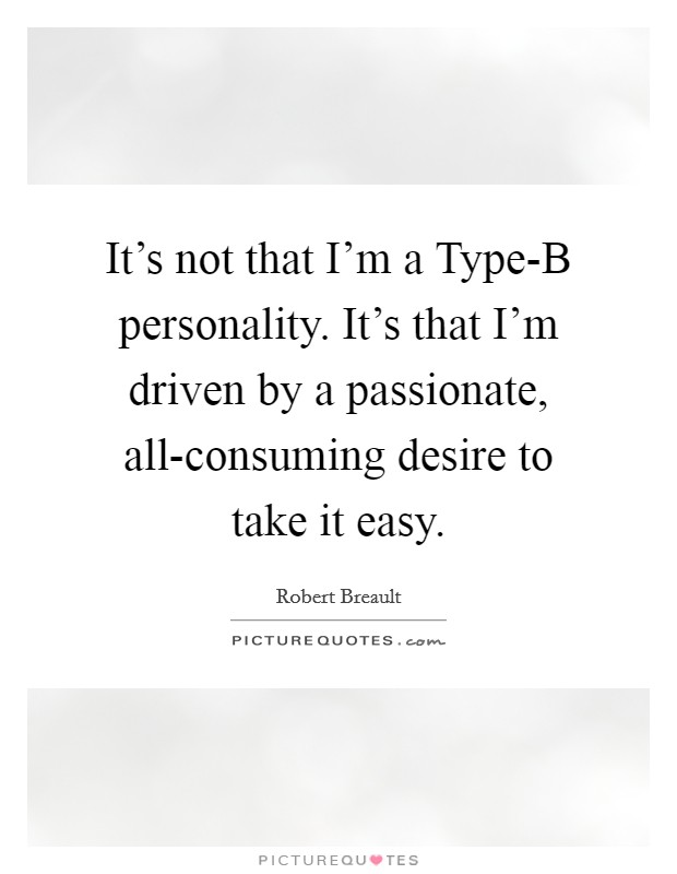 It's not that I'm a Type-B personality. It's that I'm driven by a passionate, all-consuming desire to take it easy Picture Quote #1