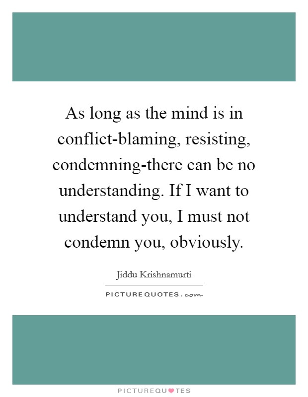 As long as the mind is in conflict-blaming, resisting, condemning-there can be no understanding. If I want to understand you, I must not condemn you, obviously Picture Quote #1