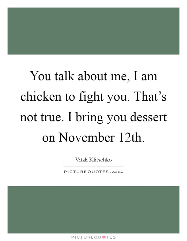 You talk about me, I am chicken to fight you. That's not true. I bring you dessert on November 12th Picture Quote #1