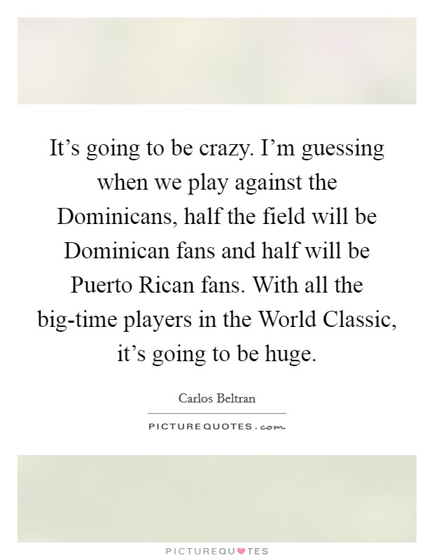 It's going to be crazy. I'm guessing when we play against the Dominicans, half the field will be Dominican fans and half will be Puerto Rican fans. With all the big-time players in the World Classic, it's going to be huge Picture Quote #1