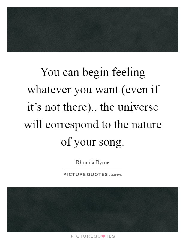 You can begin feeling whatever you want (even if it's not there).. the universe will correspond to the nature of your song Picture Quote #1