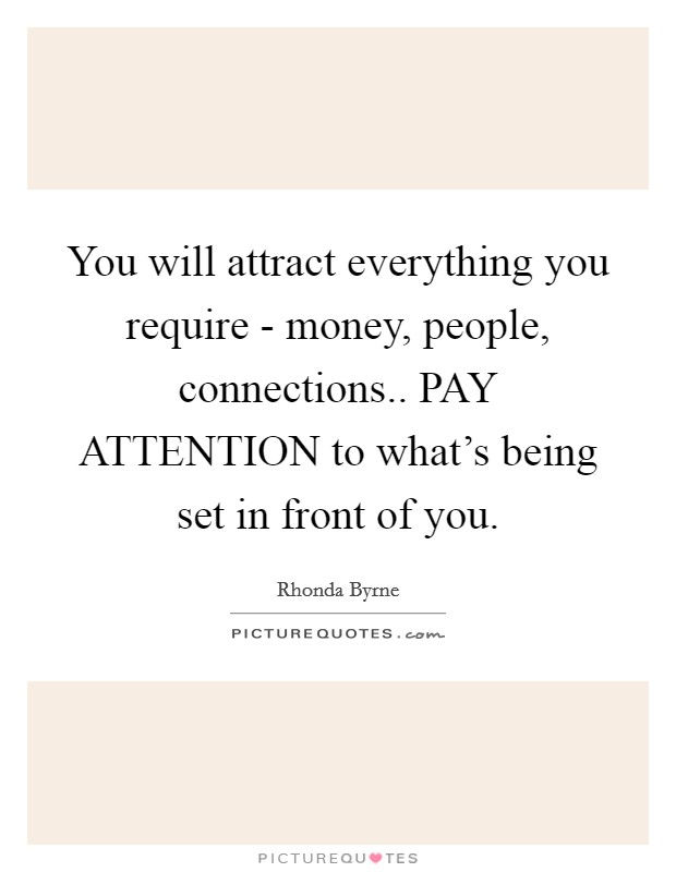 You will attract everything you require - money, people, connections.. PAY ATTENTION to what's being set in front of you Picture Quote #1