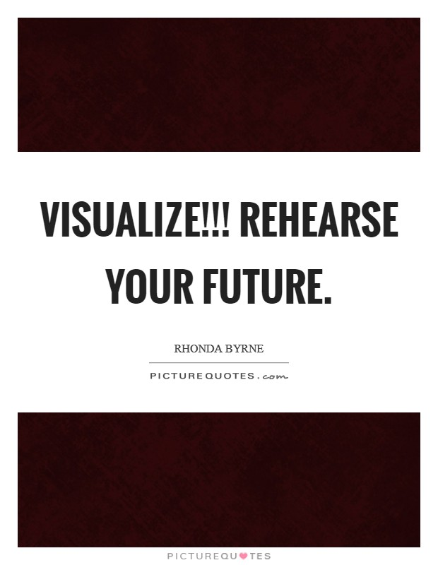 VISUALIZE!!! Rehearse your future Picture Quote #1