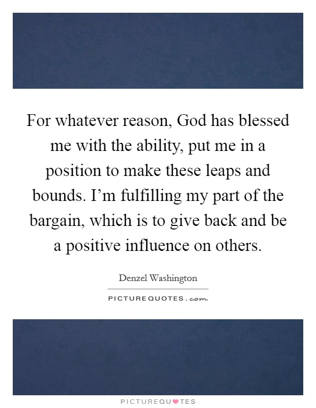 For whatever reason, God has blessed me with the ability, put me in a position to make these leaps and bounds. I'm fulfilling my part of the bargain, which is to give back and be a positive influence on others Picture Quote #1