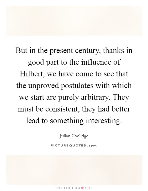 But in the present century, thanks in good part to the influence of Hilbert, we have come to see that the unproved postulates with which we start are purely arbitrary. They must be consistent, they had better lead to something interesting Picture Quote #1