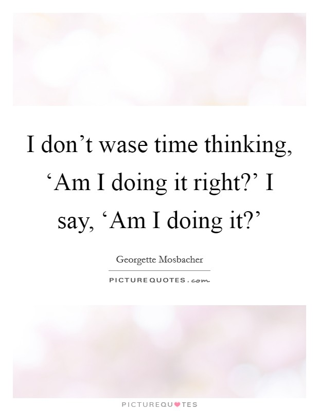 I don't wase time thinking, 'Am I doing it right?' I say, 'Am I doing it?' Picture Quote #1