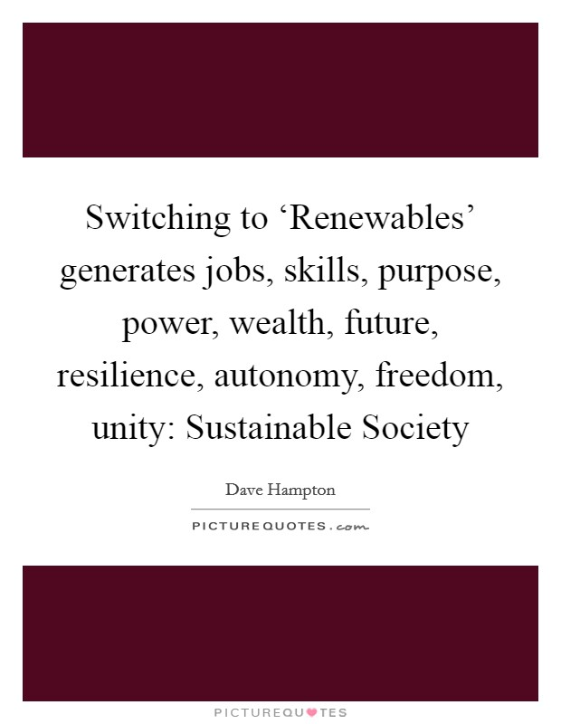 Switching to 'Renewables' generates jobs, skills, purpose, power, wealth, future, resilience, autonomy, freedom, unity: Sustainable Society Picture Quote #1