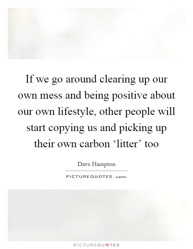 If we go around clearing up our own mess and being positive about our own lifestyle, other people will start copying us and picking up their own carbon 'litter' too Picture Quote #1
