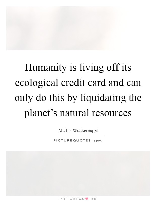 Humanity is living off its ecological credit card and can only do this by liquidating the planet's natural resources Picture Quote #1