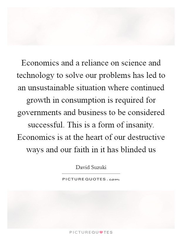 Economics and a reliance on science and technology to solve our problems has led to an unsustainable situation where continued growth in consumption is required for governments and business to be considered successful. This is a form of insanity. Economics is at the heart of our destructive ways and our faith in it has blinded us Picture Quote #1