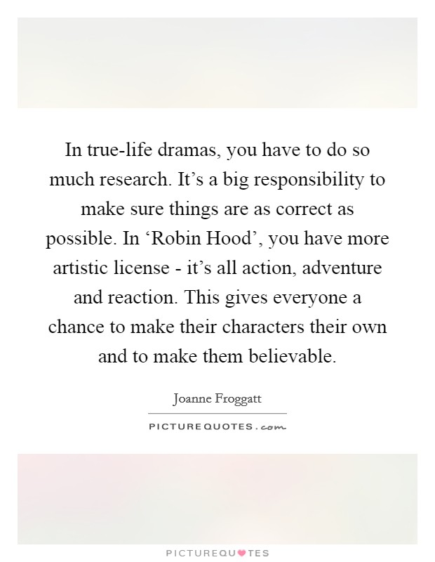 In true-life dramas, you have to do so much research. It's a big responsibility to make sure things are as correct as possible. In 'Robin Hood', you have more artistic license - it's all action, adventure and reaction. This gives everyone a chance to make their characters their own and to make them believable Picture Quote #1