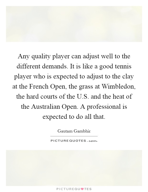 Any quality player can adjust well to the different demands. It is like a good tennis player who is expected to adjust to the clay at the French Open, the grass at Wimbledon, the hard courts of the U.S. and the heat of the Australian Open. A professional is expected to do all that Picture Quote #1