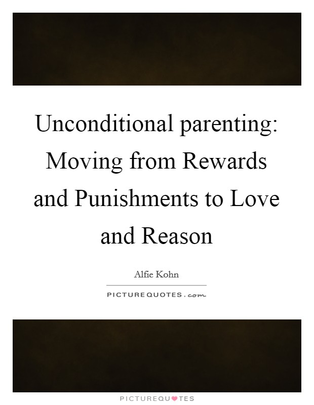 Unconditional parenting: Moving from Rewards and Punishments to Love and Reason Picture Quote #1