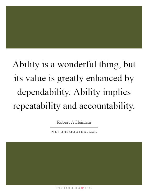 Ability is a wonderful thing, but its value is greatly enhanced by dependability. Ability implies repeatability and accountability Picture Quote #1