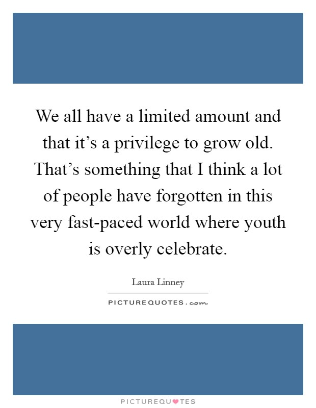 We all have a limited amount and that it's a privilege to grow old. That's something that I think a lot of people have forgotten in this very fast-paced world where youth is overly celebrate Picture Quote #1