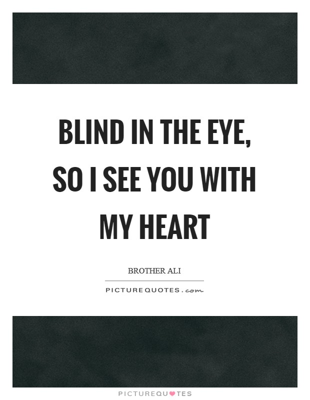 Blind in the eye, so I see you with my heart Picture Quote #1