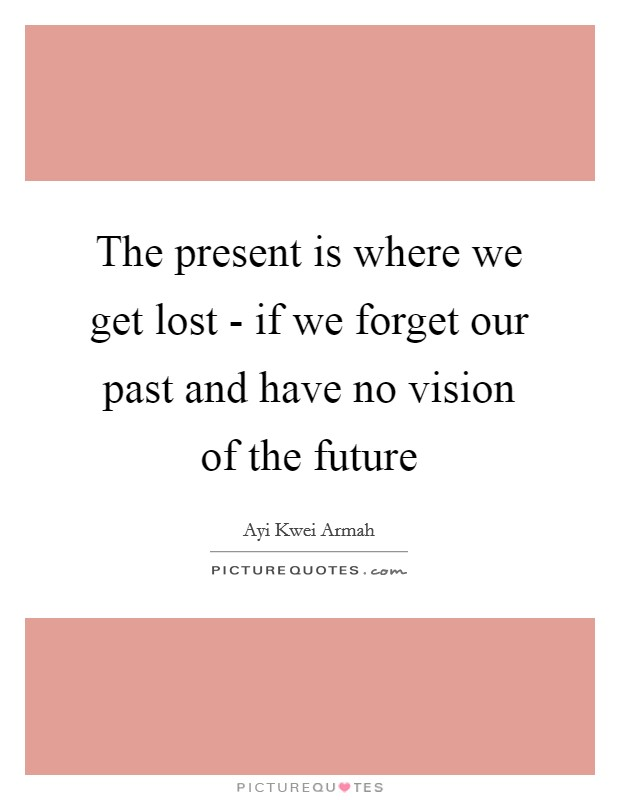The present is where we get lost - if we forget our past and have no vision of the future Picture Quote #1