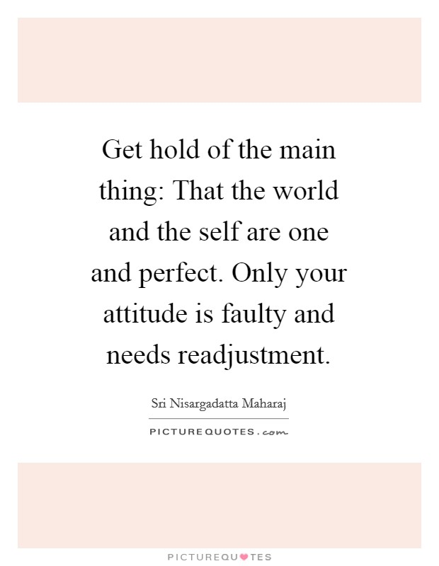 Get hold of the main thing: That the world and the self are one and perfect. Only your attitude is faulty and needs readjustment Picture Quote #1