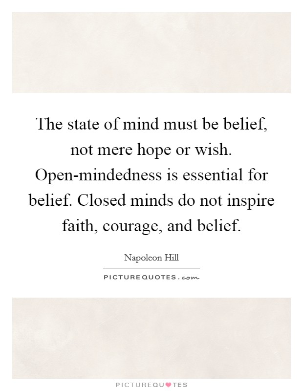 The state of mind must be belief, not mere hope or wish. Open-mindedness is essential for belief. Closed minds do not inspire faith, courage, and belief Picture Quote #1