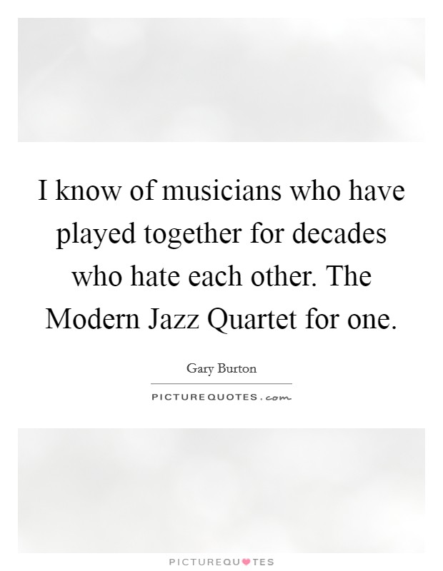 I know of musicians who have played together for decades who hate each other. The Modern Jazz Quartet for one Picture Quote #1