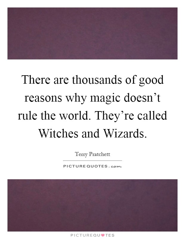 There are thousands of good reasons why magic doesn't rule the world. They're called Witches and Wizards Picture Quote #1
