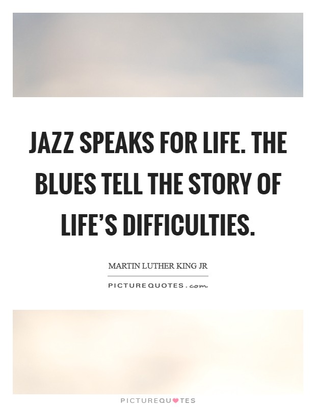 Jazz speaks for life. The Blues tell the story of life's difficulties Picture Quote #1