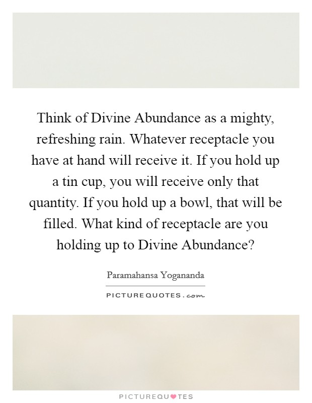 Think of Divine Abundance as a mighty, refreshing rain. Whatever receptacle you have at hand will receive it. If you hold up a tin cup, you will receive only that quantity. If you hold up a bowl, that will be filled. What kind of receptacle are you holding up to Divine Abundance? Picture Quote #1