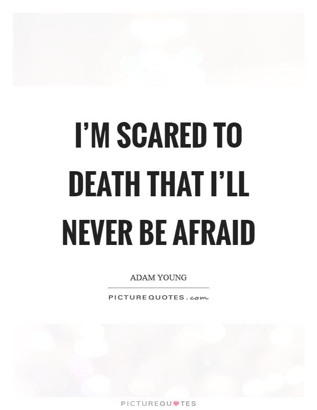 I'm scared to death that I'll never be afraid Picture Quote #1