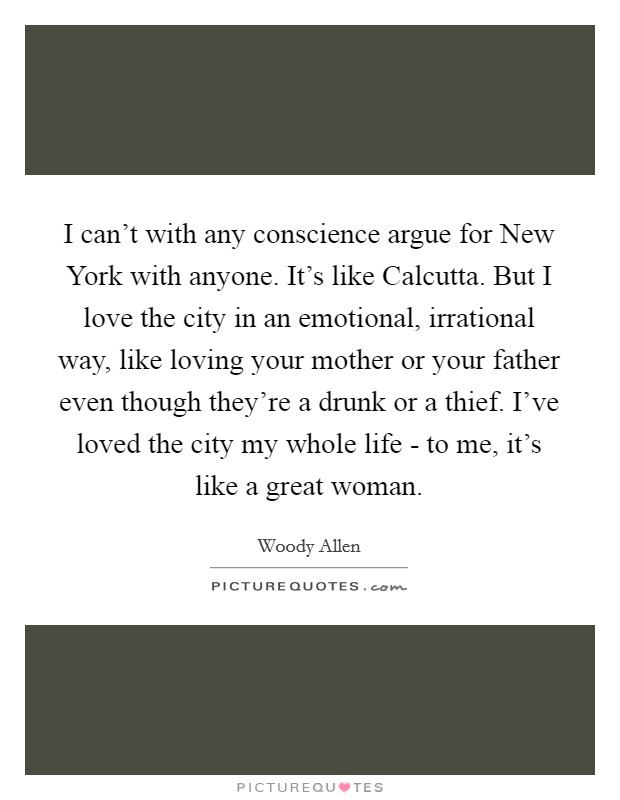 I can't with any conscience argue for New York with anyone. It's like Calcutta. But I love the city in an emotional, irrational way, like loving your mother or your father even though they're a drunk or a thief. I've loved the city my whole life - to me, it's like a great woman Picture Quote #1
