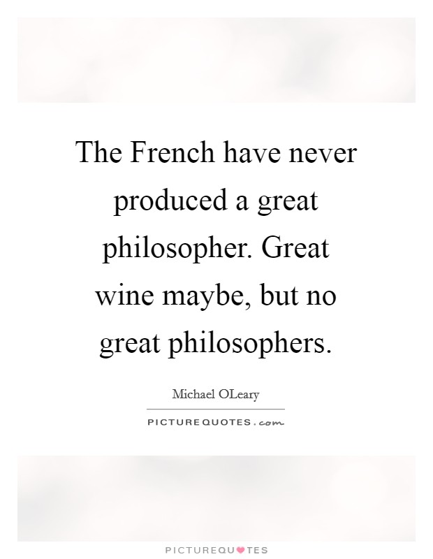 The French have never produced a great philosopher. Great wine maybe, but no great philosophers Picture Quote #1