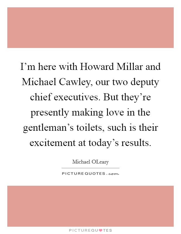 I'm here with Howard Millar and Michael Cawley, our two deputy chief executives. But they're presently making love in the gentleman's toilets, such is their excitement at today's results Picture Quote #1