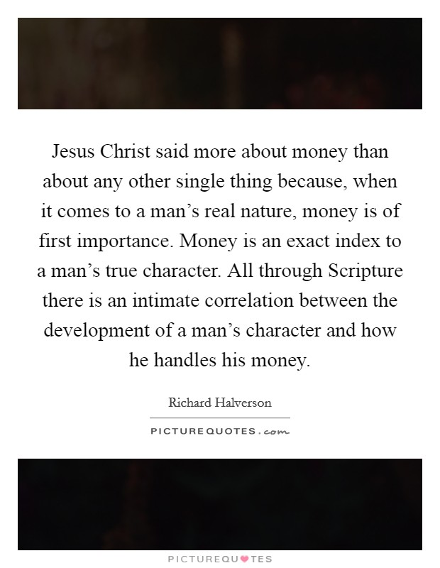 Jesus Christ said more about money than about any other single thing because, when it comes to a man's real nature, money is of first importance. Money is an exact index to a man's true character. All through Scripture there is an intimate correlation between the development of a man's character and how he handles his money Picture Quote #1