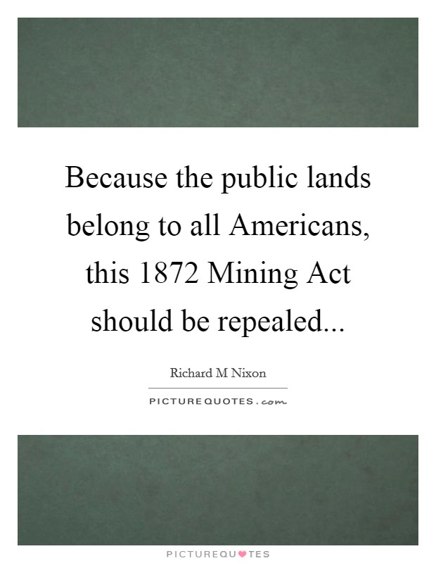 Because the public lands belong to all Americans, this 1872 Mining Act should be repealed Picture Quote #1