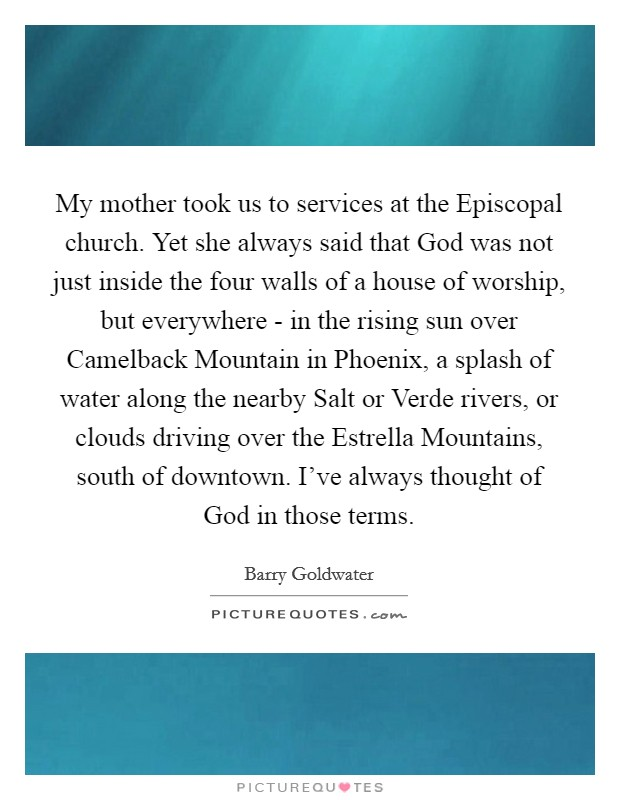 My mother took us to services at the Episcopal church. Yet she always said that God was not just inside the four walls of a house of worship, but everywhere - in the rising sun over Camelback Mountain in Phoenix, a splash of water along the nearby Salt or Verde rivers, or clouds driving over the Estrella Mountains, south of downtown. I've always thought of God in those terms Picture Quote #1