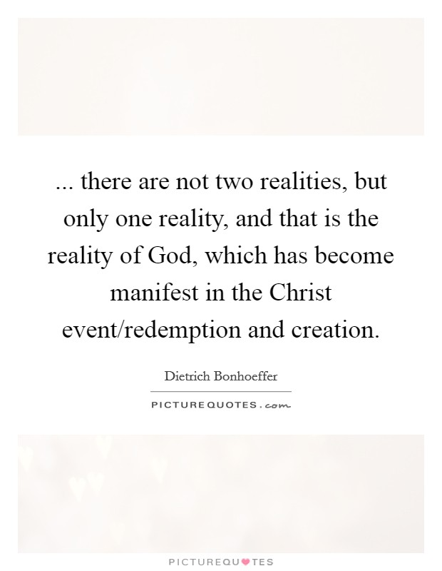 ... there are not two realities, but only one reality, and that is the reality of God, which has become manifest in the Christ event/redemption and creation Picture Quote #1