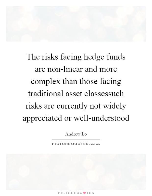 The risks facing hedge funds are non-linear and more complex than those facing traditional asset classessuch risks are currently not widely appreciated or well-understood Picture Quote #1