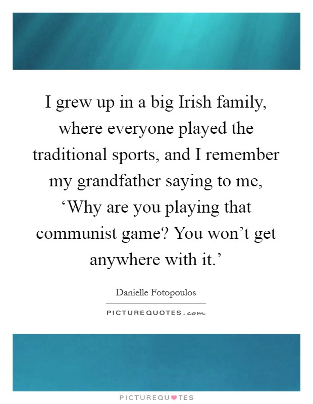 I grew up in a big Irish family, where everyone played the traditional sports, and I remember my grandfather saying to me, 'Why are you playing that communist game? You won't get anywhere with it.' Picture Quote #1