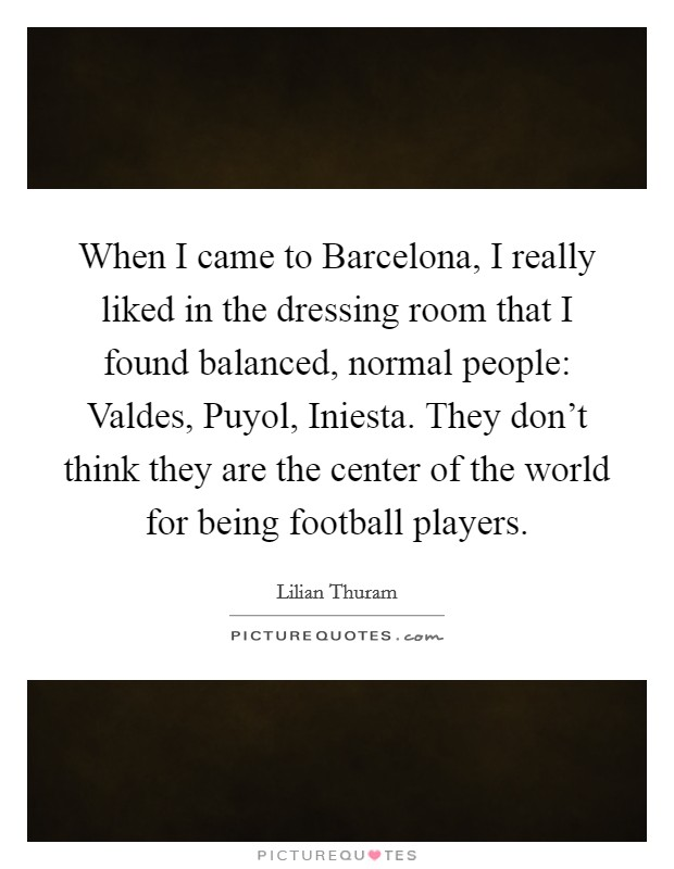 When I came to Barcelona, I really liked in the dressing room that I found balanced, normal people: Valdes, Puyol, Iniesta. They don't think they are the center of the world for being football players Picture Quote #1