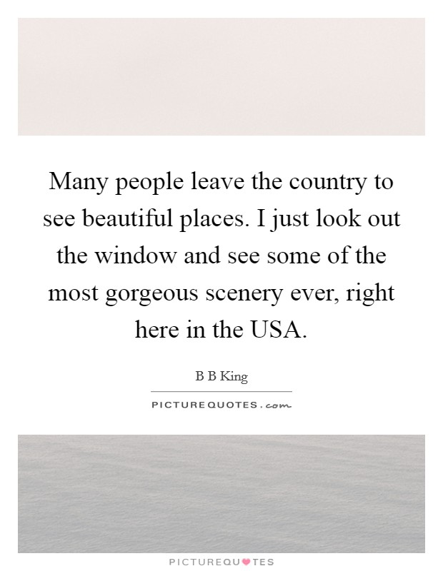 Many people leave the country to see beautiful places. I just look out the window and see some of the most gorgeous scenery ever, right here in the USA Picture Quote #1
