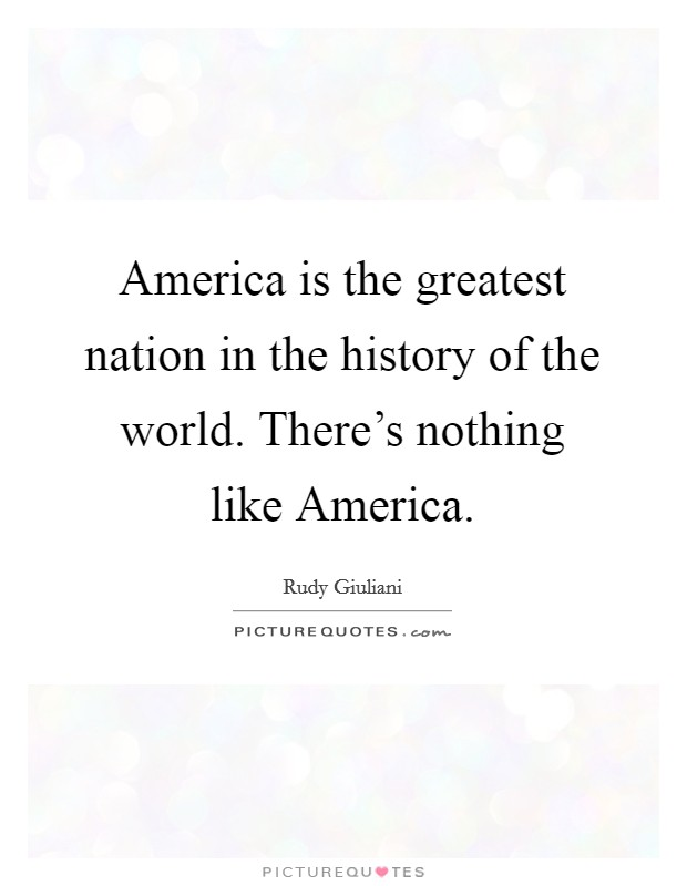 America is the greatest nation in the history of the world. There's nothing like America Picture Quote #1