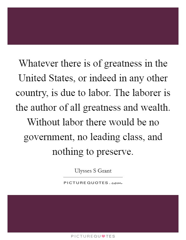 Whatever there is of greatness in the United States, or indeed in any other country, is due to labor. The laborer is the author of all greatness and wealth. Without labor there would be no government, no leading class, and nothing to preserve Picture Quote #1