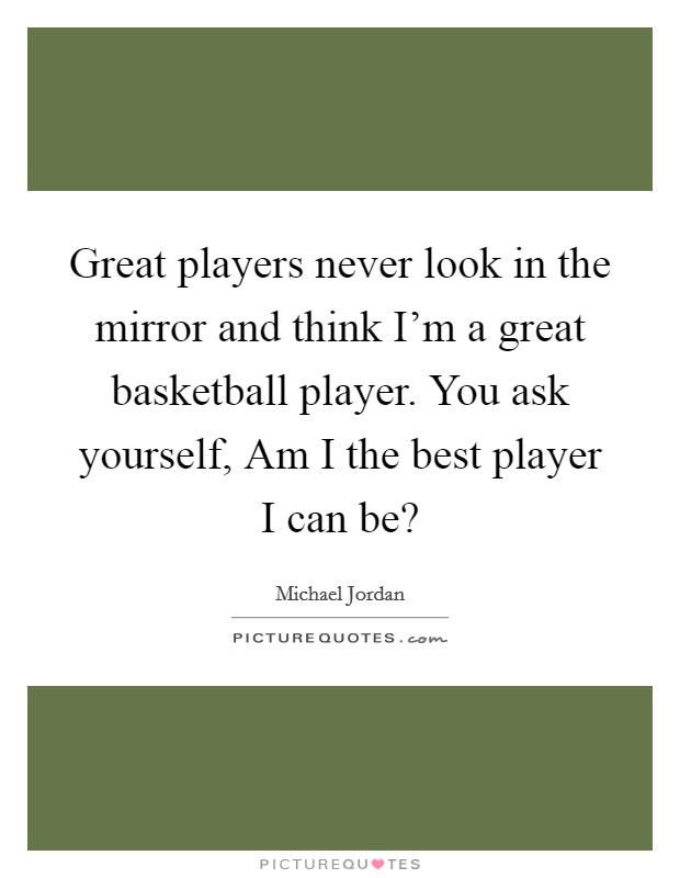 Great players never look in the mirror and think I'm a great basketball player. You ask yourself, Am I the best player I can be? Picture Quote #1