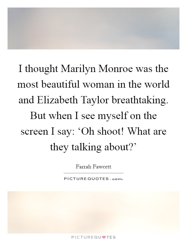 I thought Marilyn Monroe was the most beautiful woman in the world and Elizabeth Taylor breathtaking. But when I see myself on the screen I say: 'Oh shoot! What are they talking about?' Picture Quote #1