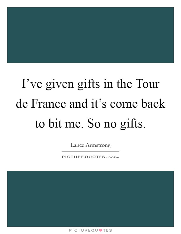 I've given gifts in the Tour de France and it's come back to bit me. So no gifts Picture Quote #1