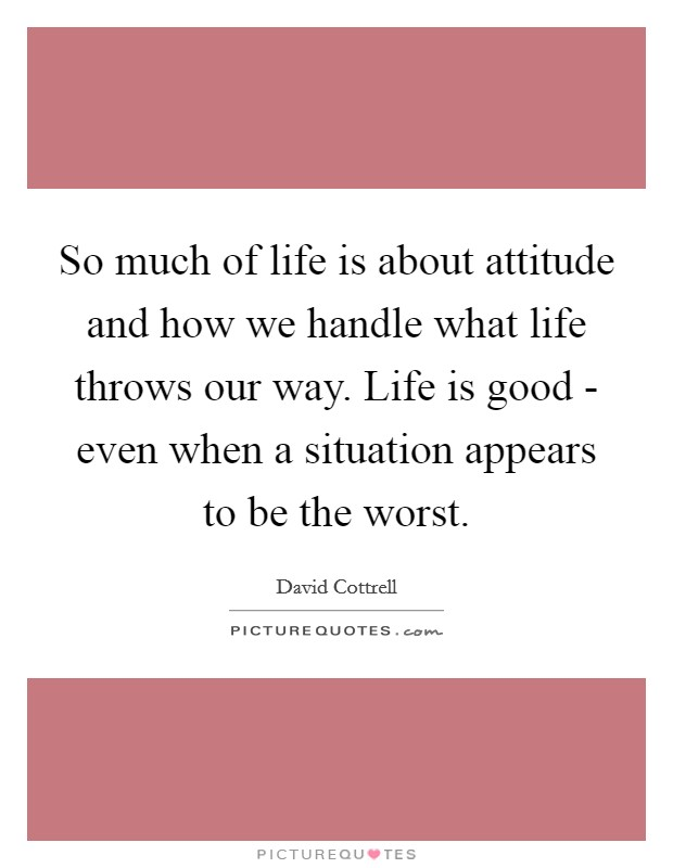 So much of life is about attitude and how we handle what life throws our way. Life is good - even when a situation appears to be the worst Picture Quote #1