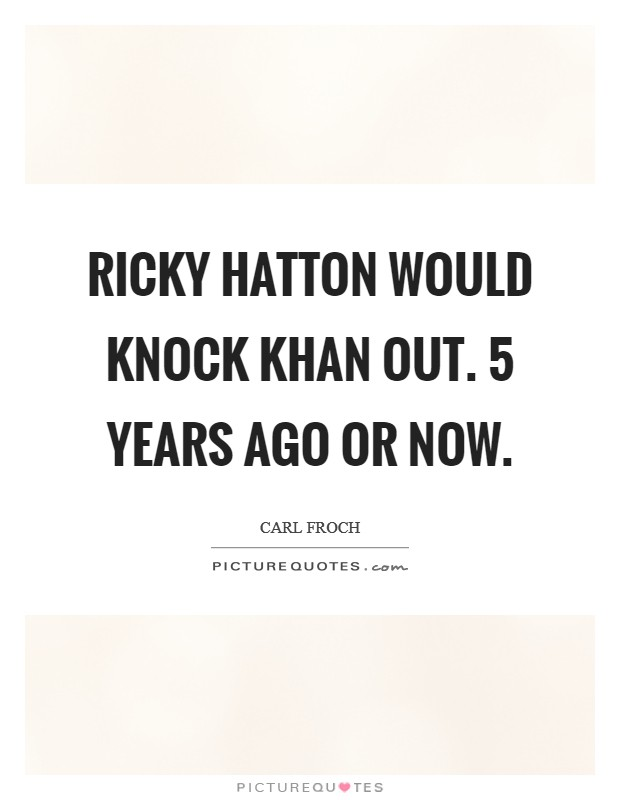Ricky Hatton would knock Khan out. 5 years ago or now Picture Quote #1