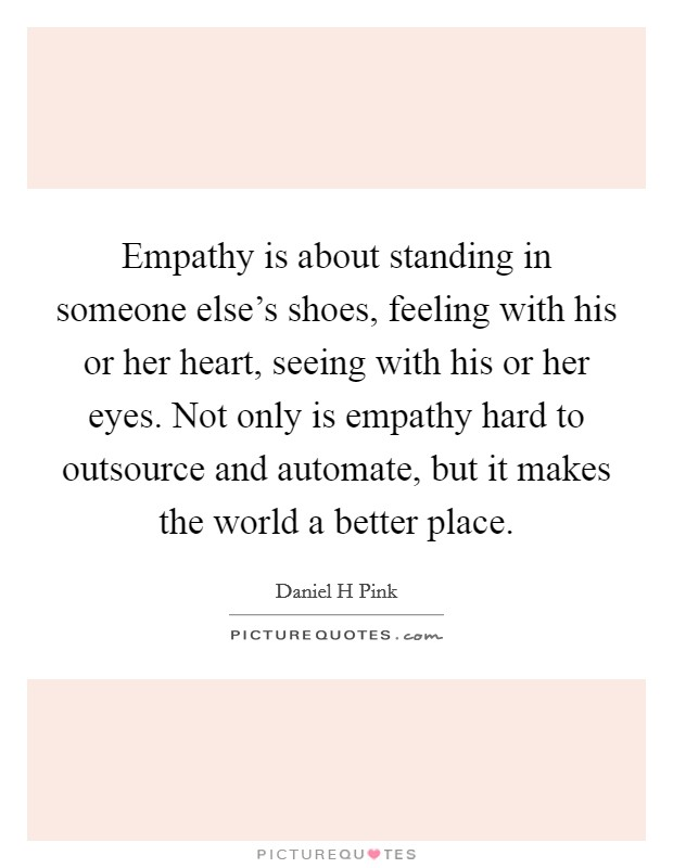 Empathy is about standing in someone else's shoes, feeling with his or her heart, seeing with his or her eyes. Not only is empathy hard to outsource and automate, but it makes the world a better place Picture Quote #1