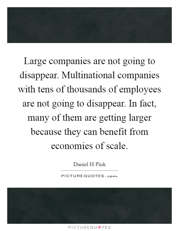Large companies are not going to disappear. Multinational companies with tens of thousands of employees are not going to disappear. In fact, many of them are getting larger because they can benefit from economies of scale Picture Quote #1